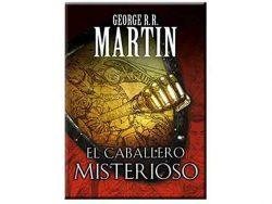 El caballero misterioso. El caballero de los siete reinos. Cuentos de Dunk y Egg. George R. R. Martin